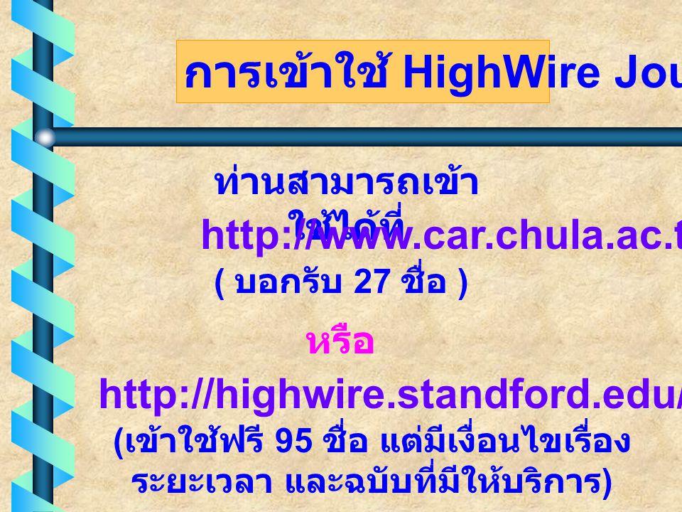 การเข้าใช้ HighWire Journal ท่านสามารถเข้า ใช้ได้ที่ http://www.car.chula.ac.th หรือ http://highwire.standford.edu/lists/freeart.dtl ( บอกรับ 27 ชื่อ