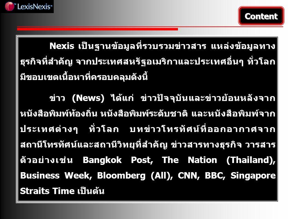 Content Nexis เป็นฐานข้อมูลที่รวบรวมข่าวสาร แหล่งข้อมูลทาง ธุรกิจที่สำคัญ จากประเทศสหรัฐอเมริกาและประเทศอื่นๆ ทั่วโลก มีขอบเขตเนื้อหาที่ครอบคลุมดังนี้ ข่าว (News) ได้แก่ ข่าวปัจจุบันและข่าวย้อนหลังจาก หนังสือพิมพ์ท้องถิ่น หนังสือพิมพ์ระดับชาติ และหนังสือพิมพ์จาก ประเทศต่างๆ ทั่วโลก บทข่าวโทรทัศน์ที่ออกอากาศจาก สถานีโทรทัศน์และสถานีวิทยุที่สำคัญ ข่าวสารทางธุรกิจ วารสาร ตัวอย่างเช่น Bangkok Post, The Nation (Thailand), Business Week, Bloomberg (All), CNN, BBC, Singapore Straits Time เป็นต้น