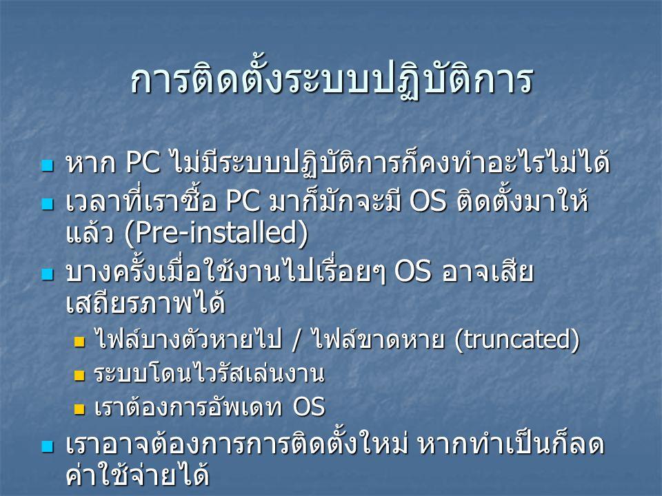 การติดตั้งระบบปฏิบัติการ  หาก PC ไม่มีระบบปฏิบัติการก็คงทำอะไรไม่ได้  เวลาที่เราซื้อ PC มาก็มักจะมี OS ติดตั้งมาให้ แล้ว (Pre-installed)  บางครั้งเ