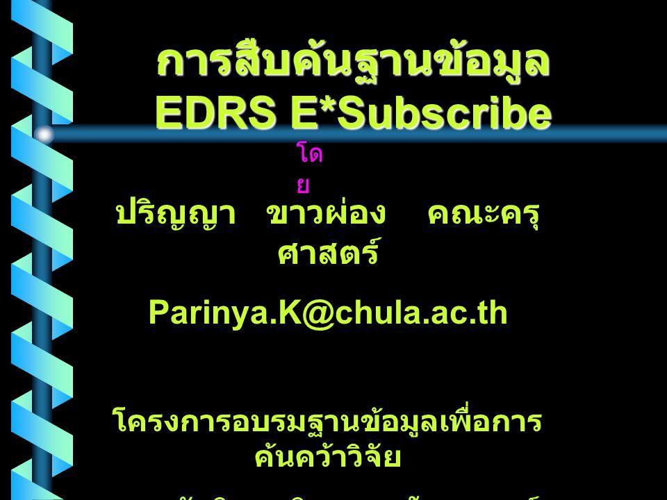 การสืบค้นฐานข้อมูล EDRS E*Subscribe โด ย ปริญญา ขาวผ่อง คณะครุ ศาสตร์ Parinya.K@chula.ac.th โครงการอบรมฐานข้อมูลเพื่อการ ค้นคว้าวิจัย สถาบันวิทยบริการ จุฬาลงกรณ์ มหาวิทยาลัย วันที่ 12 กันยายน 2543
