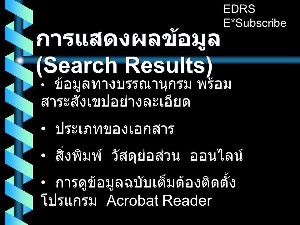 การแสดงผลข้อมูล (Search Results) • ข้อมูลทางบรรณานุกรม พร้อม สาระสังเขปอย่างละเอียด • ประเภทของเอกสาร • สิ่งพิมพ์ วัสดุย่อส่วน ออนไลน์ • การดูข้อมูลฉบับเต็มต้องติดตั้ง โปรแกรม Acrobat Reader EDRS E*Subscribe