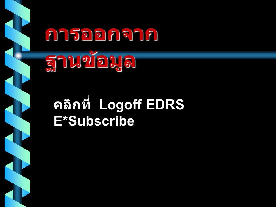 การออกจาก ฐานข้อมูล คลิกที่ Logoff EDRS E*Subscribe