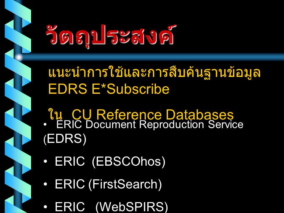 วัตถุประสงค์ แนะนำการใช้และการสืบค้นฐานข้อมูล EDRS E*Subscribe ใน CU Reference Databases • ERIC Document Reproduction Service ( EDRS) • ERIC (EBSCOhos) • ERIC (FirstSearch) • ERIC (WebSPIRS)