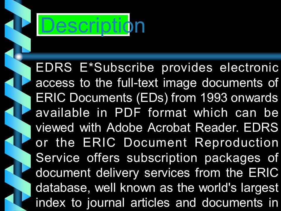 EDRS E*Subscribe • ครอบคลุมในสาขาด้านการศึกษา ตั้งแต่ปี 1966 - ปัจจุบัน • ให้ข้อมูลจากเอกสาร ERIC Document รหัส ED • เป็นข้อมูลฉบับเต็ม (Full text) ตั้งแต่ปี ค.