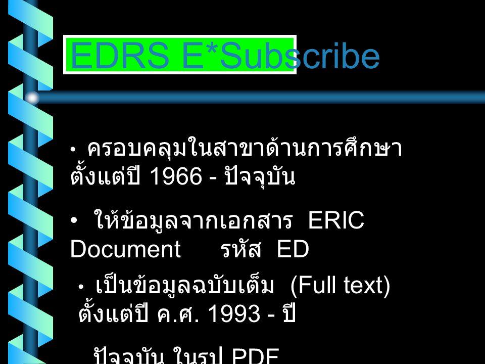 EDRS E*Subscribe • ครอบคลุมในสาขาด้านการศึกษา ตั้งแต่ปี 1966 - ปัจจุบัน • ให้ข้อมูลจากเอกสาร ERIC Document รหัส ED • เป็นข้อมูลฉบับเต็ม (Full text) ตั