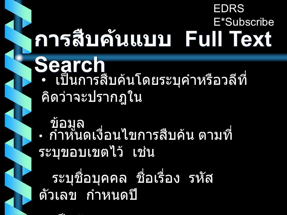 การสืบค้นแบบ Full Text Search • เป็นการสืบค้นโดยระบุคำหรือวลีที่ คิดว่าจะปรากฎใน ข้อมูล • กำหนดเงื่อนไขการสืบค้น ตามที่ ระบุขอบเขตไว้ เช่น ระบุชื่อบุคคล ชื่อเรื่อง รหัส ตัวเลข กำหนดปี เป็นต้น EDRS E*Subscribe