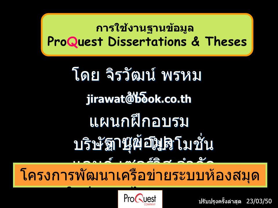 โดย จิรวัฒน์ พรหม พร jirawat@book.co.th บริษัท บุ๊ค โปรโมชั่น แอนด์ เซอร์วิส จำกัด โครงการพัฒนาเครือข่ายระบบห้องสมุด ในประเทศไทย (ThaiLIS) แผนกฝึกอบรม ฐานข้อมูล ปรับปรุงครั้งล่าสุด 23/03/50 การใช้งานฐานข้อมูล ProQuest Dissertations & Theses