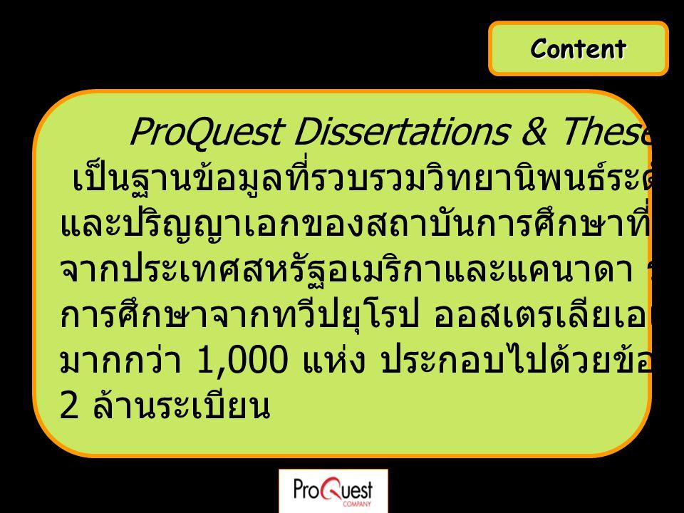 Content ProQuest Dissertations & Theses – A&I เป็นฐานข้อมูลที่รวบรวมวิทยานิพนธ์ระดับปริญญาโท และปริญญาเอกของสถาบันการศึกษาที่ได้รับการรับรอง จากประเทศ