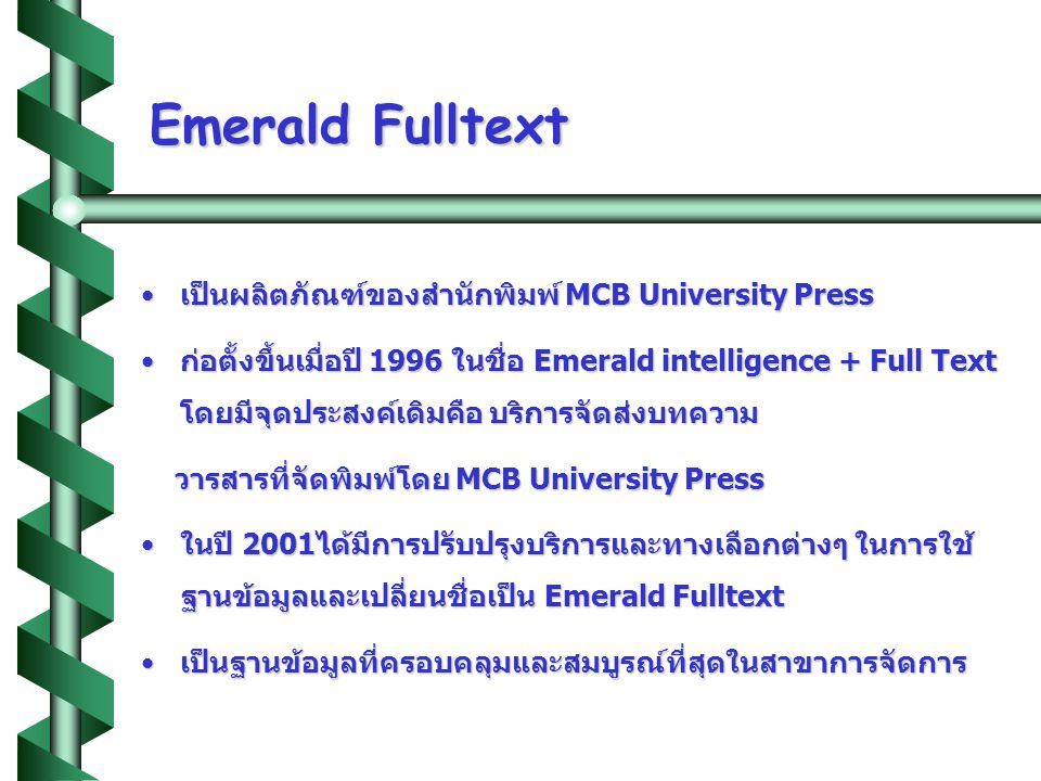 Emerald Fulltext •เป็นผลิตภัณฑ์ของสำนักพิมพ์ MCB University Press •ก่อตั้งขึ้นเมื่อปี 1996 ในชื่อ Emerald intelligence + Full Text โดยมีจุดประสงค์เดิม