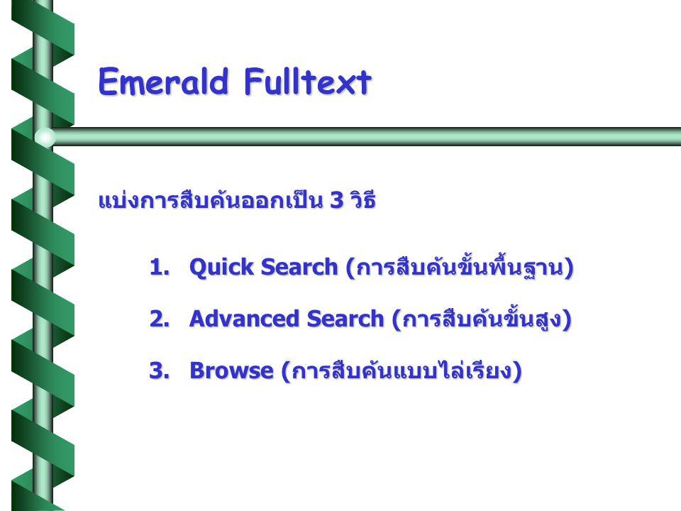 Emerald Fulltext แบ่งการสืบค้นออกเป็น 3 วิธี 1. Quick Search (การสืบค้นขั้นพื้นฐาน) 2. Advanced Search (การสืบค้นขั้นสูง) 3. Browse (การสืบค้นแบบไล่เร