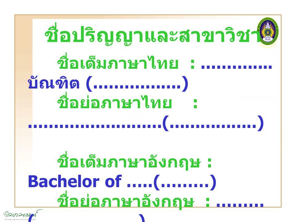 ชื่อปริญญาและสาขาวิชา ชื่อเต็มภาษาไทย :.............. บัณฑิต (.................) ชื่อย่อภาษาไทย :..........................(.................) ชื่อเต็