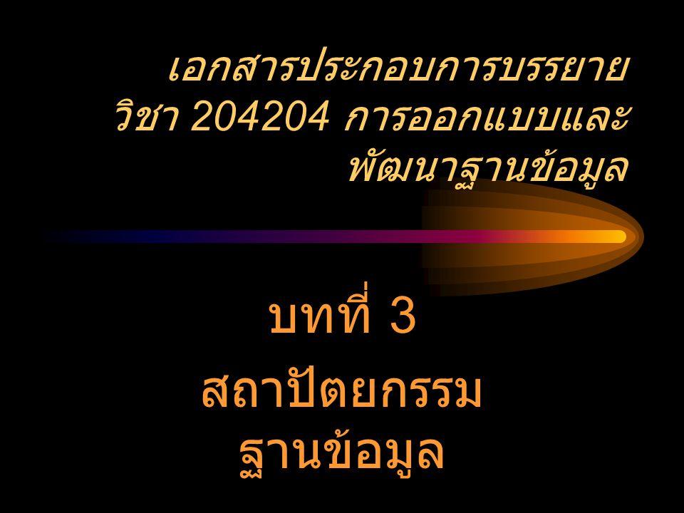 เอกสารประกอบการบรรยาย วิชา 204204 การออกแบบและ พัฒนาฐานข้อมูล บทที่ 3 สถาปัตยกรรม ฐานข้อมูล