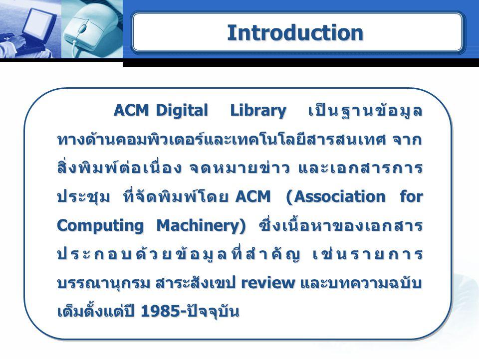 ACM Digital Library เป็นฐานข้อมูล ทางด้านคอมพิวเตอร์และเทคโนโลยีสารสนเทศ จาก สิ่งพิมพ์ต่อเนื่อง จดหมายข่าว และเอกสารการ ประชุม ที่จัดพิมพ์โดย ACM (Association for Computing Machinery) ซึ่งเนื้อหาของเอกสาร ประกอบด้วยข้อมูลที่สำคัญ เช่นรายการ บรรณานุกรม สาระสังเขป review และบทความฉบับ เต็มตั้งแต่ปี 1985-ปัจจุบัน ACM Digital Library เป็นฐานข้อมูล ทางด้านคอมพิวเตอร์และเทคโนโลยีสารสนเทศ จาก สิ่งพิมพ์ต่อเนื่อง จดหมายข่าว และเอกสารการ ประชุม ที่จัดพิมพ์โดย ACM (Association for Computing Machinery) ซึ่งเนื้อหาของเอกสาร ประกอบด้วยข้อมูลที่สำคัญ เช่นรายการ บรรณานุกรม สาระสังเขป review และบทความฉบับ เต็มตั้งแต่ปี 1985-ปัจจุบัน IntroductionIntroduction