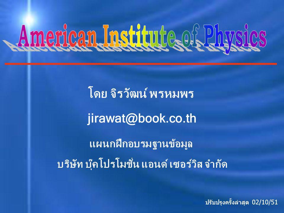 AIP เป็นวารสารอิเล็กทรอนิกส์ที่ครอบคลุม สาขาวิชาทางด้านฟิสิกส์ ได้แก่ ฟิสิกส์ทั่วไป, ฟิสิกส์ ประยุกต์, ฟิสิกส์เคมี, ฟิสิกส์นิวเคลียร์,วิศวกรรม, คณิตศาสตร์, ดาราศาสตร์และอิเล็กทรอนิกส์ เป็นต้น โดยรวบรวมจากวารสารของ AIP จำนวน 16 รายชื่อ รายละเอียดเกี่ยวกับฐานข้อมูล