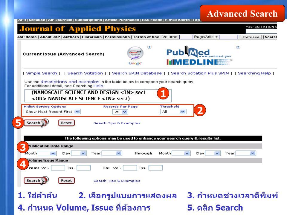 Advanced Search 1. ใส่คำค้น 1 2 3 4 5 3. กำหนดช่วงเวลาตีพิมพ์ 4. กำหนด Volume, Issue ที่ต้องการ 5. คลิก Search (NANOSCALE SCIENCE AND DESIGN sec1 NANO