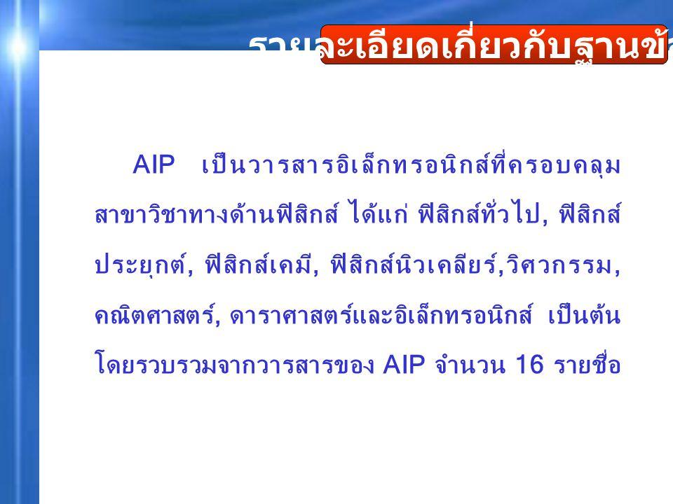 AIP เป็นวารสารอิเล็กทรอนิกส์ที่ครอบคลุม สาขาวิชาทางด้านฟิสิกส์ ได้แก่ ฟิสิกส์ทั่วไป, ฟิสิกส์ ประยุกต์, ฟิสิกส์เคมี, ฟิสิกส์นิวเคลียร์,วิศวกรรม, คณิตศา