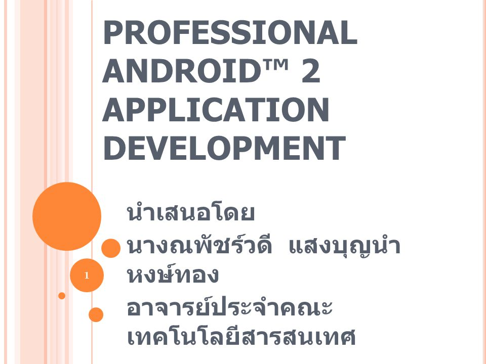 PROFESSIONAL ANDROID™ 2 APPLICATION DEVELOPMENT นำเสนอโดย นางณพัชร์วดี แสงบุญนำ หงษ์ทอง อาจารย์ประจำคณะ เทคโนโลยีสารสนเทศ 1