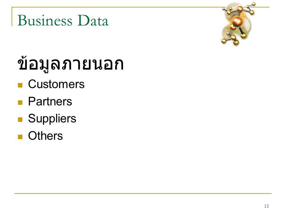 15 Business Data ข้อมูลภายนอก  Customers  Partners  Suppliers  Others