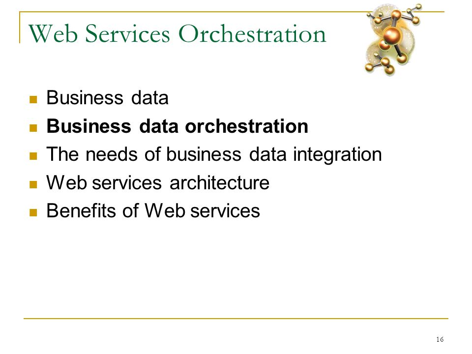 16 Web Services Orchestration  Business data  Business data orchestration  The needs of business data integration  Web services architecture  Benefits of Web services