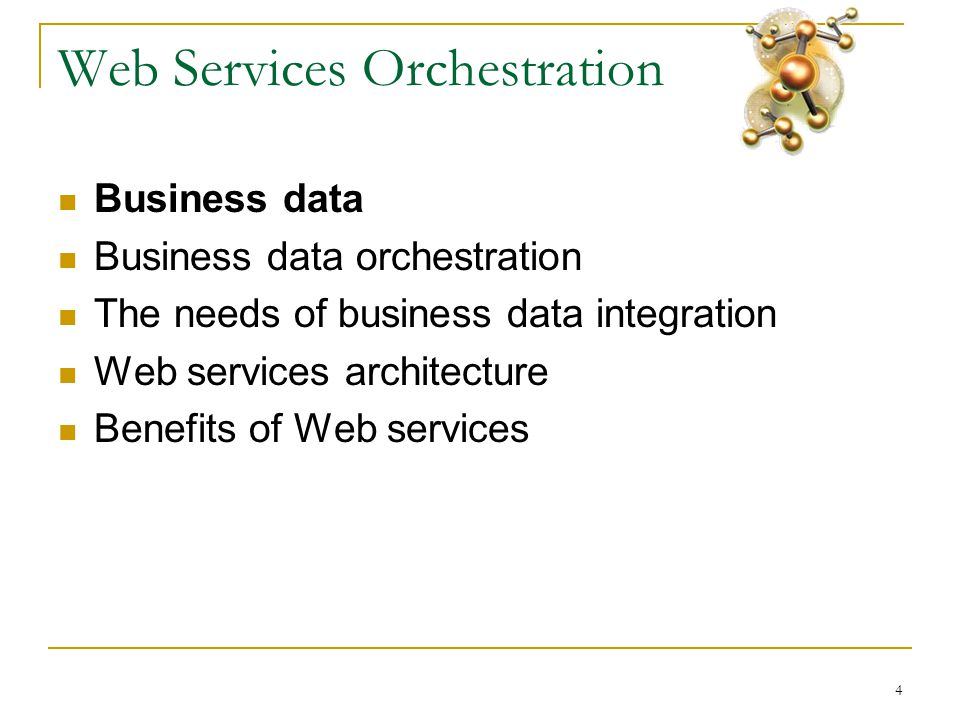 4 Web Services Orchestration  Business data  Business data orchestration  The needs of business data integration  Web services architecture  Benefits of Web services