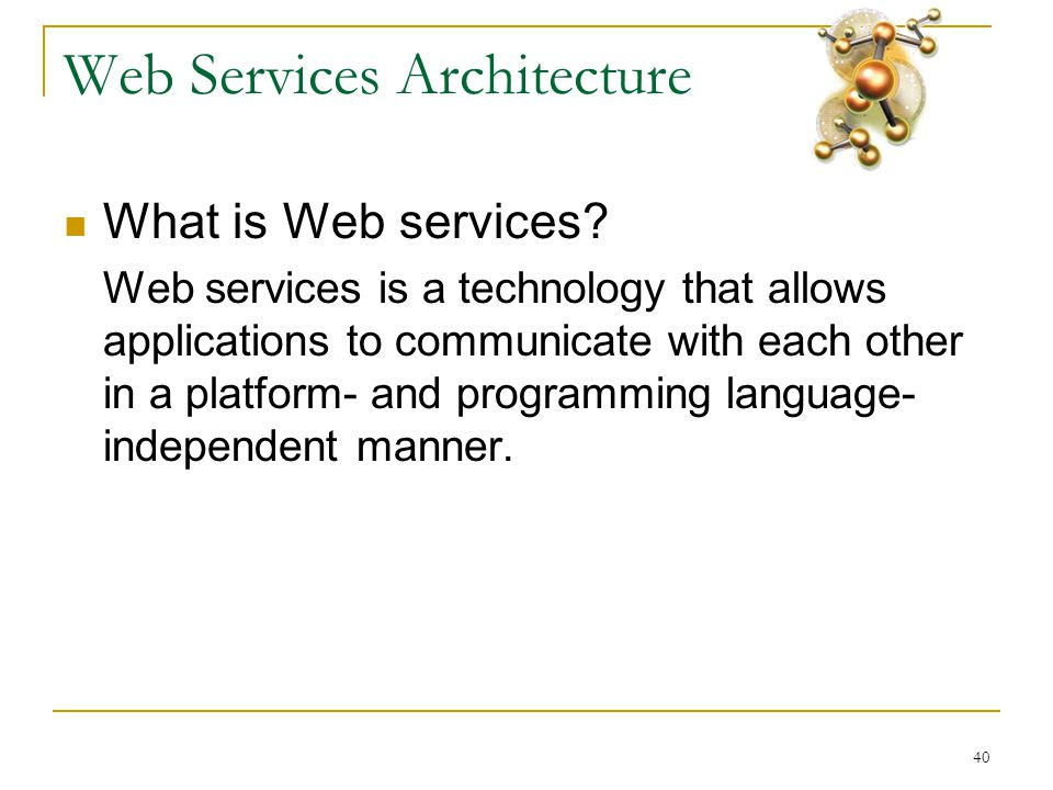 40 Web Services Architecture  What is Web services? Web services is a technology that allows applications to communicate with each other in a platfor