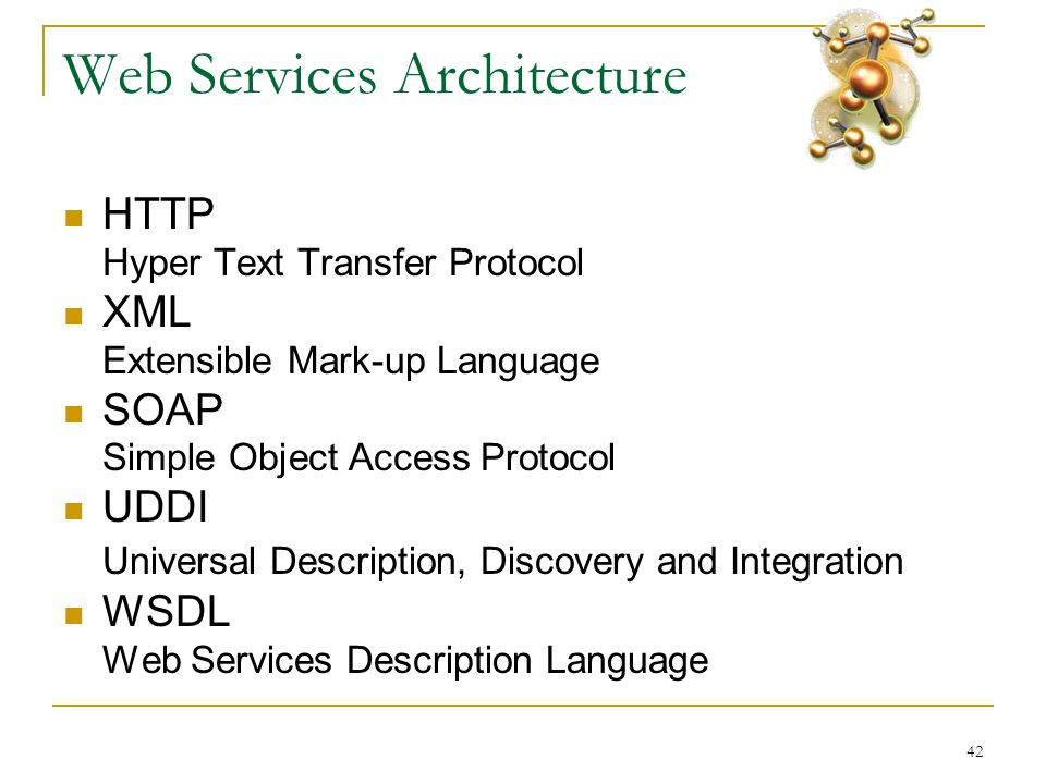 42 Web Services Architecture  HTTP Hyper Text Transfer Protocol  XML Extensible Mark-up Language  SOAP Simple Object Access Protocol  UDDI Universal Description, Discovery and Integration  WSDL Web Services Description Language