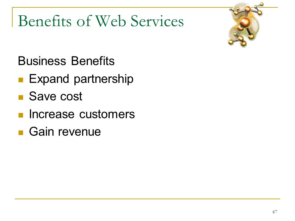 67 Benefits of Web Services Business Benefits  Expand partnership  Save cost  Increase customers  Gain revenue