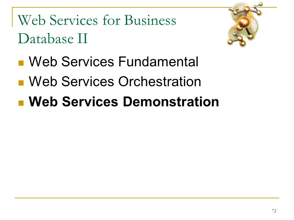 73 Web Services for Business Database II  Web Services Fundamental  Web Services Orchestration  Web Services Demonstration