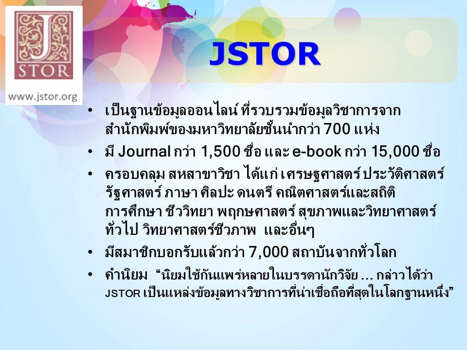 JSTOR •เป็นฐานข้อมูลออนไลน์ ที่รวบรวมข้อมูลวิชาการจาก สำนักพิมพ์ของมหาวิทยาลัยชั้นนำกว่า 700 แห่ง •มี Journal กว่า 1,500 ชื่อ และ e-book กว่า 15,000 ช