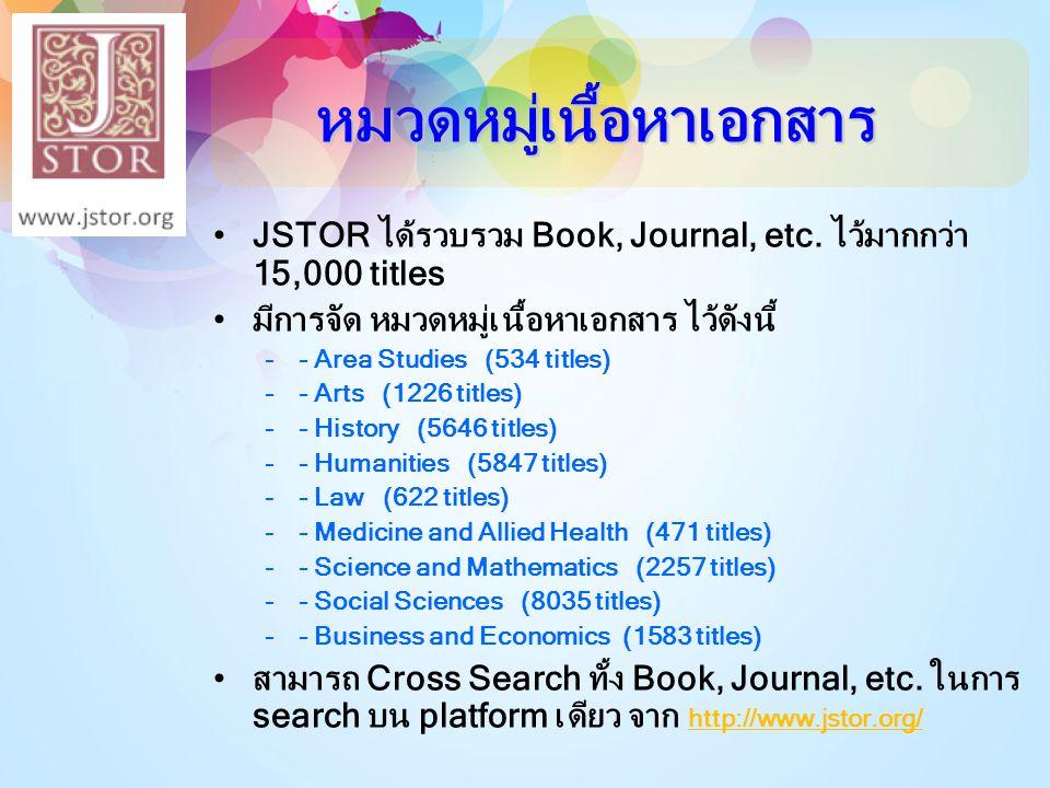 หมวดหมู่เนื้อหาเอกสาร •JSTOR ได้รวบรวม Book, Journal, etc. ไว้มากกว่า 15,000 titles •มีการจัด หมวดหมู่เนื้อหาเอกสาร ไว้ดังนี้ –- Area Studies (534 tit