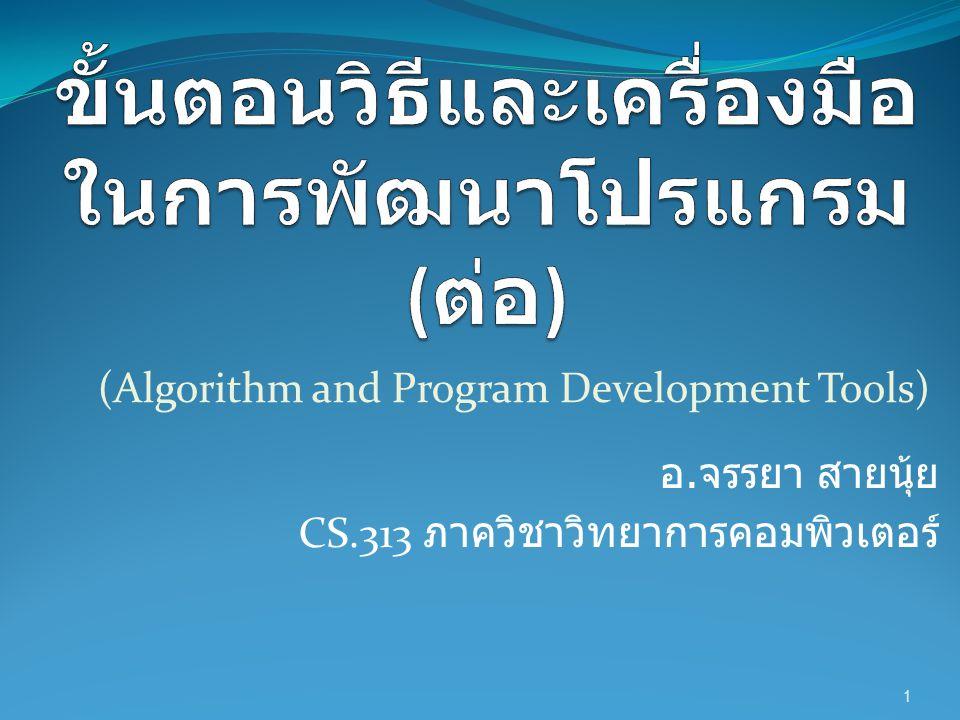 (Algorithm and Program Development Tools) อ. จรรยา สายนุ้ย CS.313 ภาควิชาวิทยาการคอมพิวเตอร์ 1