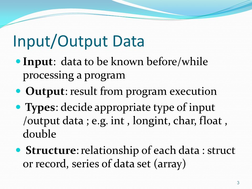 Input/Output Data  Input: data to be known before/while processing a program  Output: result from program execution  Types: decide appropriate type