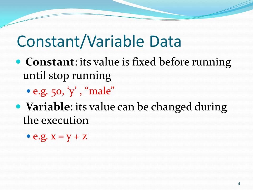 "Constant/Variable Data  Constant: its value is fixed before running until stop running  e.g. 50, 'y', ""male""  Variable: its value can be changed du"