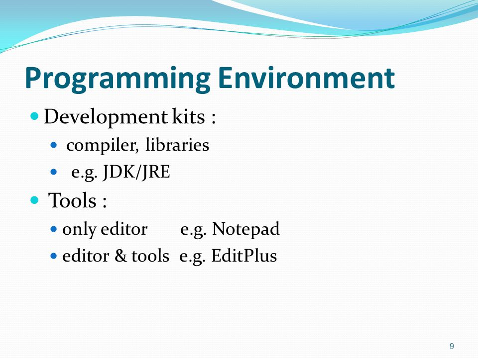 Programming Environment  Development kits :  compiler, libraries  e.g. JDK/JRE  Tools :  only editor e.g. Notepad  editor & tools e.g. EditPlus