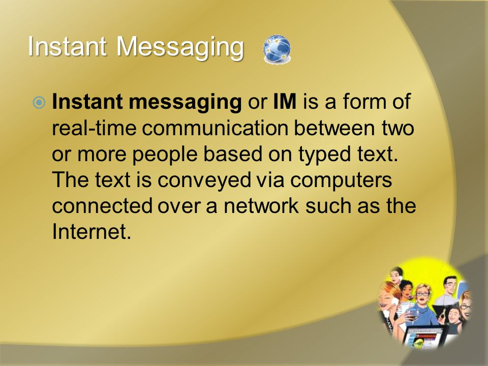 Instant Messaging  Instant messaging or IM is a form of real-time communication between two or more people based on typed text. The text is conveyed