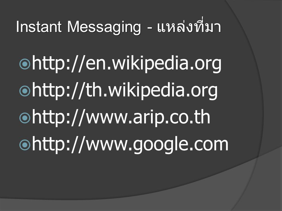 Instant Messaging - แหล่งที่มา  http://en.wikipedia.org  http://th.wikipedia.org  http://www.arip.co.th  http://www.google.com
