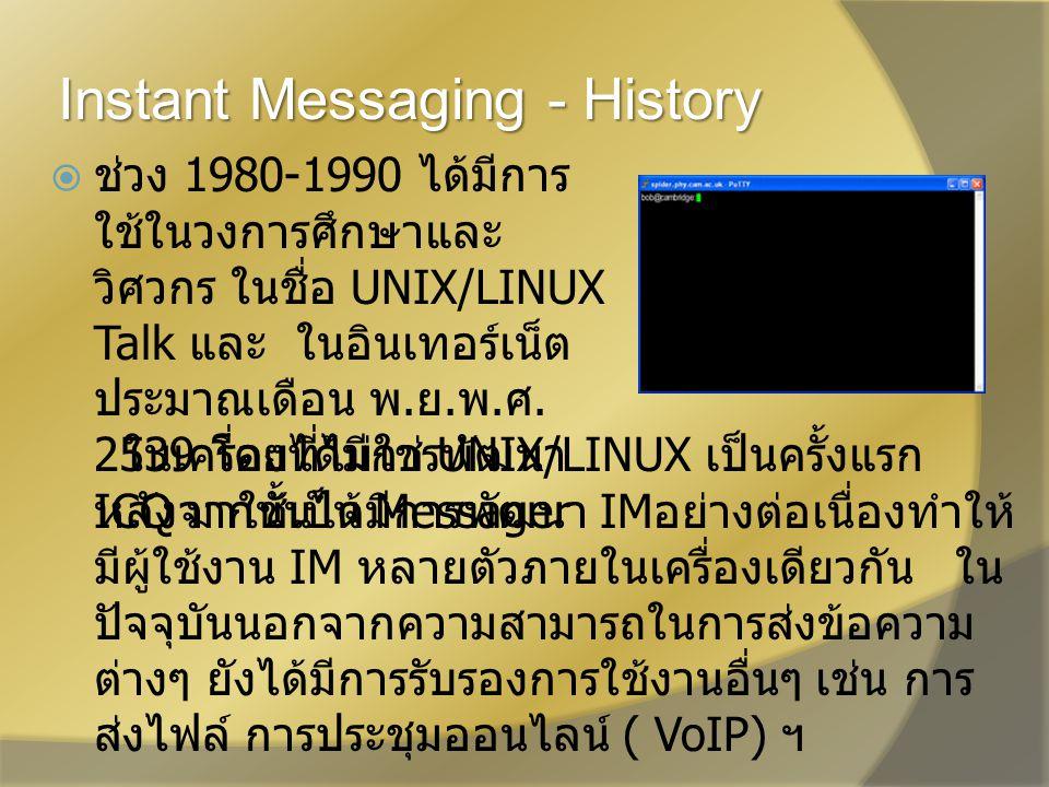 Instant Messaging - History  ช่วง 1980-1990 ได้มีการ ใช้ในวงการศึกษาและ วิศวกร ในชื่อ UNIX/LINUX Talk และ ในอินเทอร์เน็ต ประมาณเดือน พ.