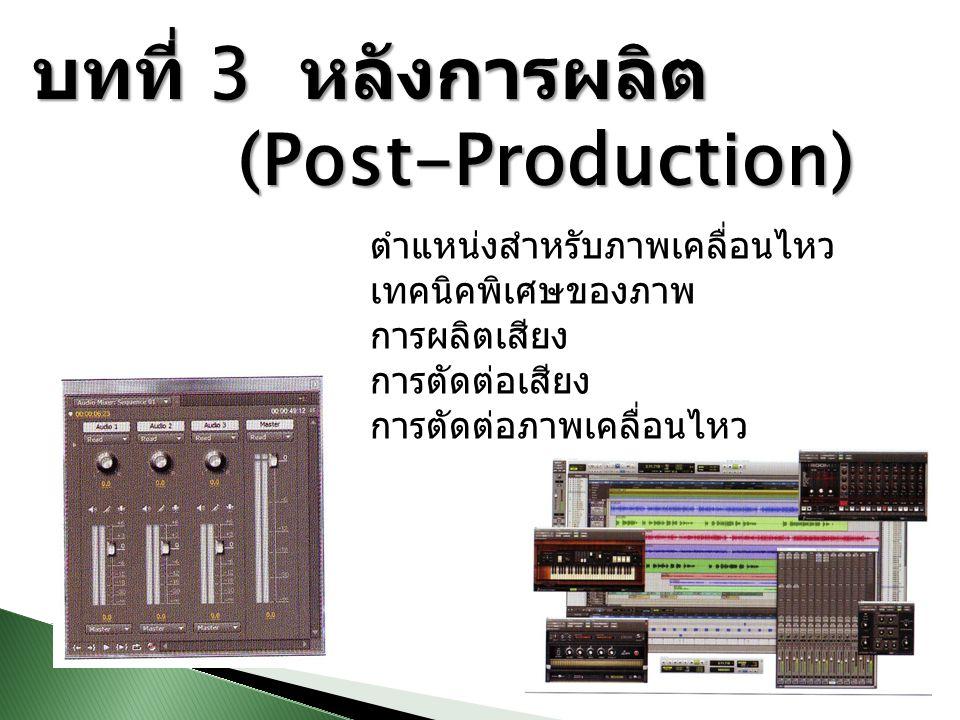 บทที่ 3 หลังการผลิต (Post-Production) (Post-Production) ตำแหน่งสำหรับภาพเคลื่อนไหว เทคนิคพิเศษของภาพ การผลิตเสียง การตัดต่อเสียง การตัดต่อภาพเคลื่อนไห