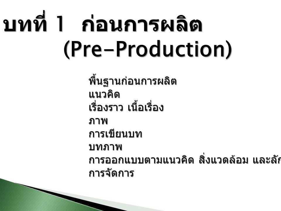 บทที่ 1 ก่อนการผลิต (Pre-Production) (Pre-Production) พื้นฐานก่อนการผลิตแนวคิด เรื่องราว เนื้อเรื่อง ภาพการเขียนบทบทภาพ การออกแบบตามแนวคิด สิ่งแวดล้อม
