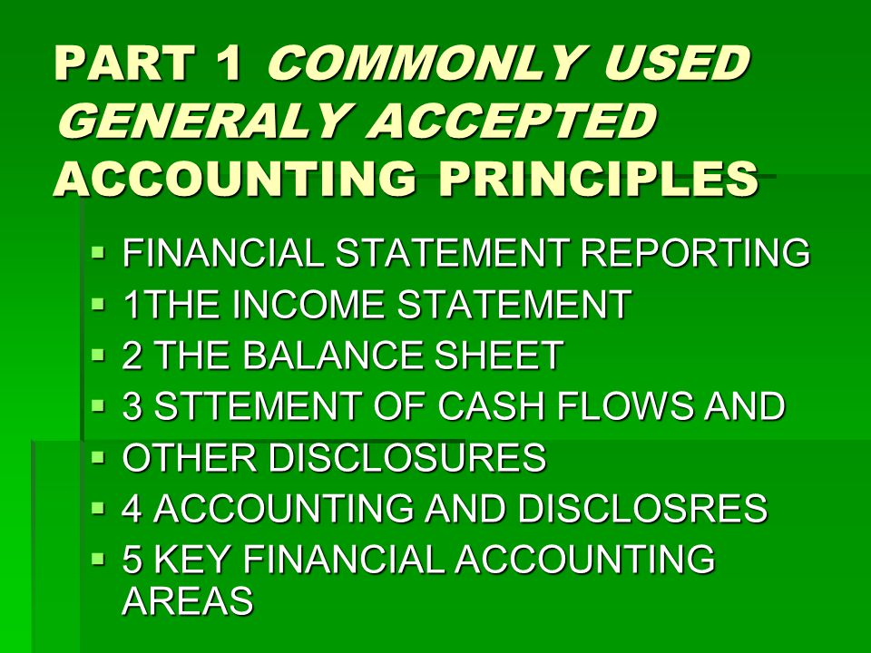PART 1 COMMONLY USED GENERALY ACCEPTED ACCOUNTING PRINCIPLES  FINANCIAL STATEMENT REPORTING  1THE INCOME STATEMENT  2 THE BALANCE SHEET  3 STTEMENT OF CASH FLOWS AND  OTHER DISCLOSURES  4 ACCOUNTING AND DISCLOSRES  5 KEY FINANCIAL ACCOUNTING AREAS