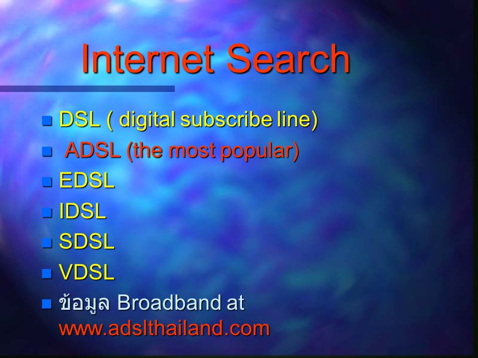 Internet Search  DSL ( digital subscribe line)  ADSL (the most popular)  EDSL  IDSL  SDSL  VDSL  ข้อมูล Broadband at www.adslthailand.com