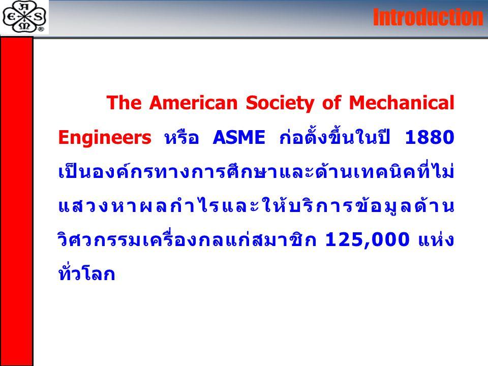 The American Society of Mechanical Engineers หรือ ASME ก่อตั้งขึ้นในปี 1880 เป็นองค์กรทางการศึกษาและด้านเทคนิคที่ไม่ แสวงหาผลกำไรและให้บริการข้อมูลด้าน วิศวกรรมเครื่องกลแก่สมาชิก 125,000 แห่ง ทั่วโลก Introduction