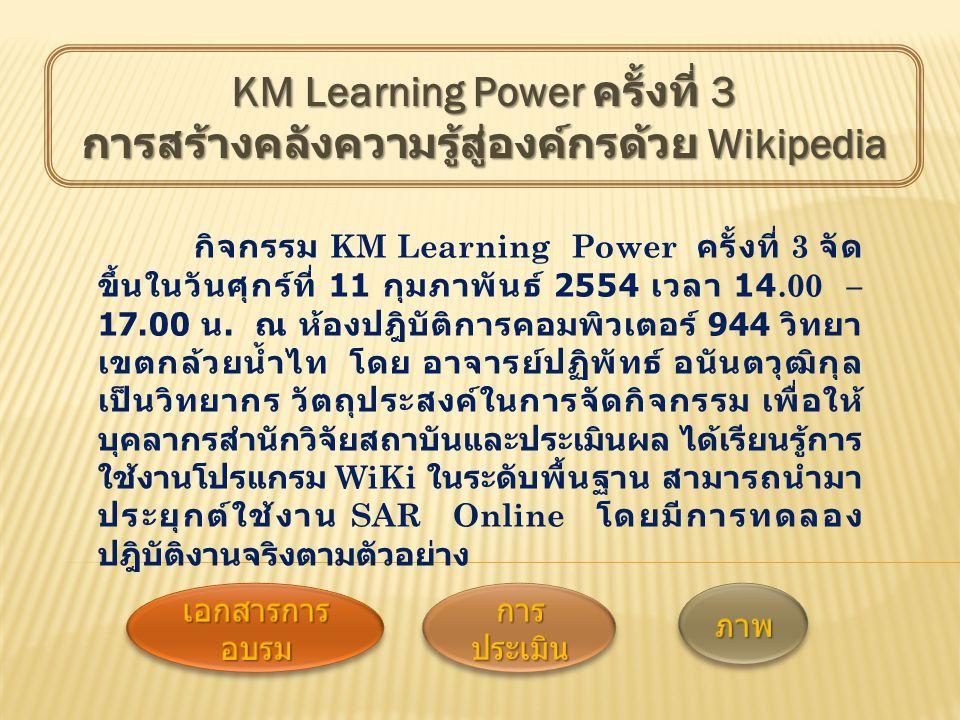 กิจกรรม KM Learning Power ครั้งที่ 3 จัด ขึ้นในวันศุกร์ที่ 11 กุมภาพันธ์ 2554 เวลา 14.00 – 17.00 น. ณ ห้องปฎิบัติการคอมพิวเตอร์ 944 วิทยา เขตกล้วยน้ำไ