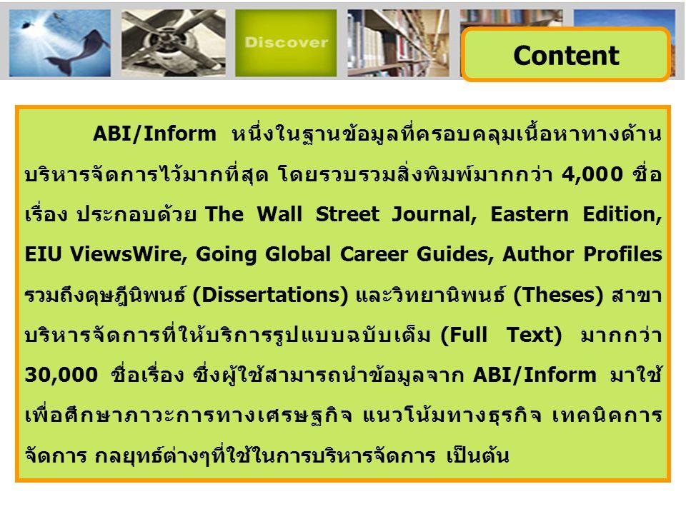 ABI/Inform หนึ่งในฐานข้อมูลที่ครอบคลุมเนื้อหาทางด้าน บริหารจัดการไว้มากที่สุด โดยรวบรวมสิ่งพิมพ์มากกว่า 4,000 ชื่อ เรื่อง ประกอบด้วย The Wall Street Journal, Eastern Edition, EIU ViewsWire, Going Global Career Guides, Author Profiles รวมถึงดุษฎีนิพนธ์ (Dissertations) และวิทยานิพนธ์ (Theses) สาขา บริหารจัดการที่ให้บริการรูปแบบฉบับเต็ม (Full Text) มากกว่า 30,000 ชื่อเรื่อง ซึ่งผู้ใช้สามารถนำข้อมูลจาก ABI/Inform มาใช้ เพื่อศึกษาภาวะการทางเศรษฐกิจ แนวโน้มทางธุรกิจ เทคนิคการ จัดการ กลยุทธ์ต่างๆที่ใช้ในการบริหารจัดการ เป็นต้น Content