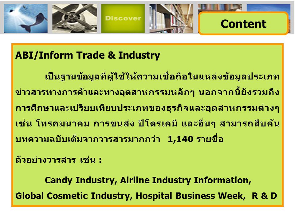 ABI/Inform Trade & Industry เป็นฐานข้อมูลที่ผู้ใช้ให้ความเชื่อถือในแหล่งข้อมูลประเภท ข่าวสารทางการค้าและทางอุตสาหกรรมหลักๆ นอกจากนี้ยังรวมถึง การศึกษาและเปรียบเทียบประเภทของธุรกิจและอุตสาหกรรมต่างๆ เช่น โทรคมนาคม การขนส่ง ปิโตรเคมี และอื่นๆ สามารถสืบค้น บทความฉบับเต็มจากวารสารมากกว่า 1,140 รายชื่อ ตัวอย่างวารสาร เช่น : Candy Industry, Airline Industry Information, Global Cosmetic Industry, Hospital Business Week, R & D Content