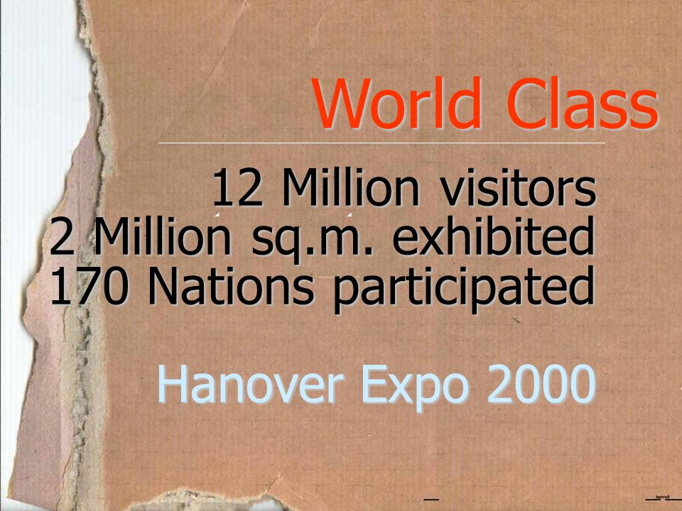 World Class 12 Million visitors 2 Million sq.m. exhibited 170 Nations participated Hanover Expo 2000