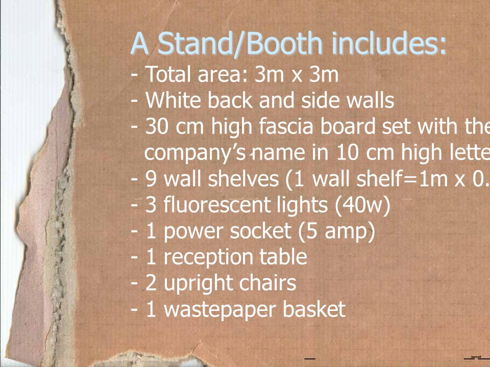 A Stand/Booth includes: - Total area: 3m x 3m - White back and side walls - 30 cm high fascia board set with the company's name in 10 cm high lettering - 9 wall shelves (1 wall shelf=1m x 0.25m) - 3 fluorescent lights (40w) - 1 power socket (5 amp) - 1 reception table - 2 upright chairs - 1 wastepaper basket