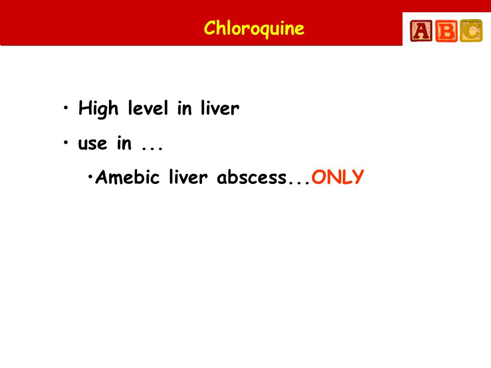 Chloroquine • High level in liver • use in... •Amebic liver abscess...ONLY