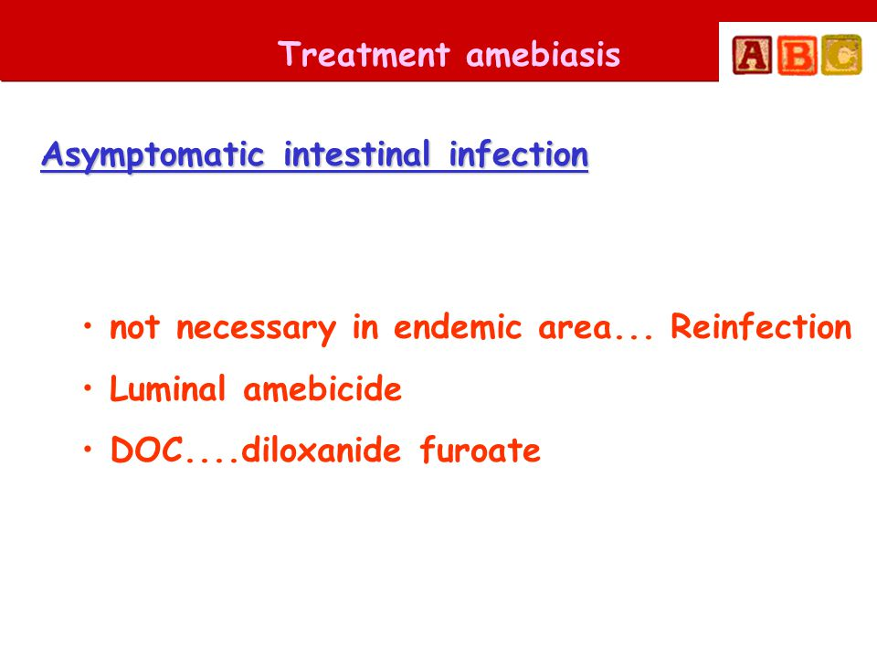 Treatment amebiasis Asymptomatic intestinal infection • not necessary in endemic area... Reinfection • Luminal amebicide • DOC....diloxanide furoate