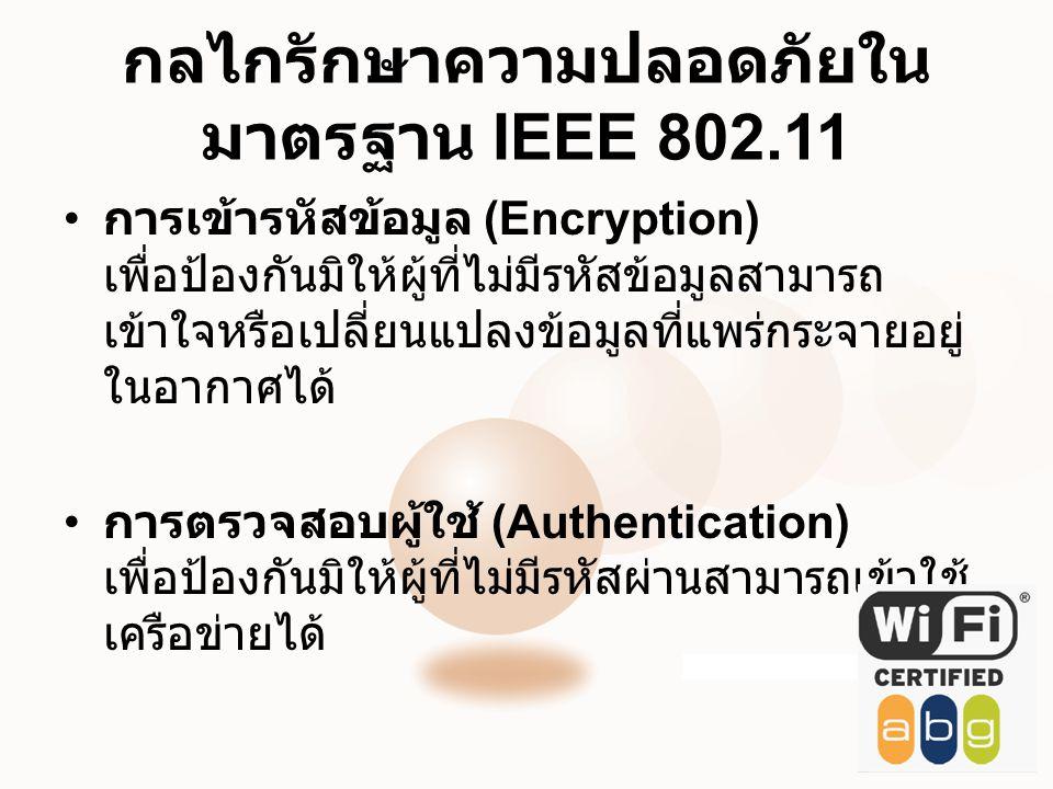 กลไกรักษาความปลอดภัยใน มาตรฐาน IEEE 802.11 • การเข้ารหัสข้อมูล (Encryption) เพื่อป้องกันมิให้ผู้ที่ไม่มีรหัสข้อมูลสามารถ เข้าใจหรือเปลี่ยนแปลงข้อมูลที่แพร่กระจายอยู่ ในอากาศได้ • การตรวจสอบผู้ใช้ (Authentication) เพื่อป้องกันมิให้ผู้ที่ไม่มีรหัสผ่านสามารถเข้าใช้ เครือข่ายได้